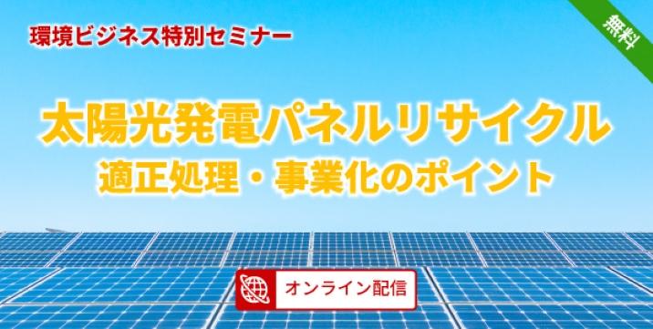 【受付終了】太陽光発電パネルリサイクル適正処理・事業化のポイント 無料オンラインセミナー