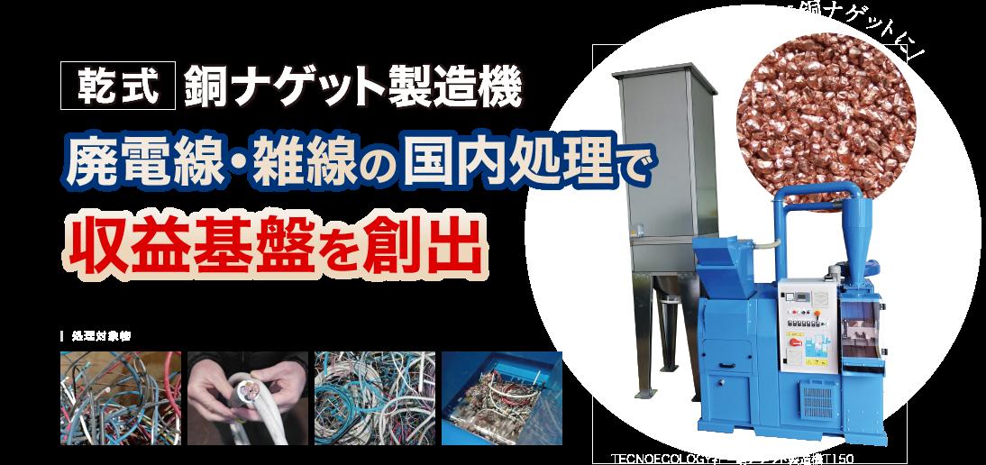 乾式 銅ナゲット製造機 廃電線・雑線の国内処理で収益基盤を創出 雑線が銅ナゲットに!