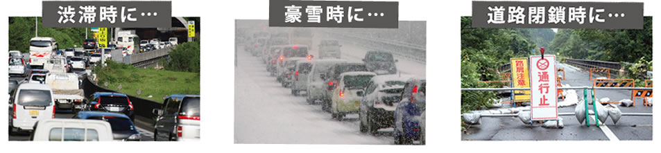 渋滞時に・・・、豪雪時に・・・、道路閉鎖時に・・・